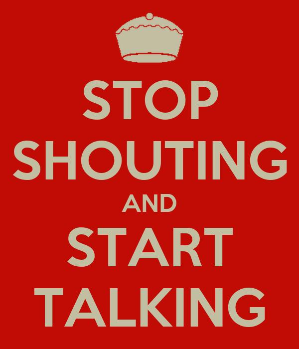 STOP SHOUTING AND START TALKING