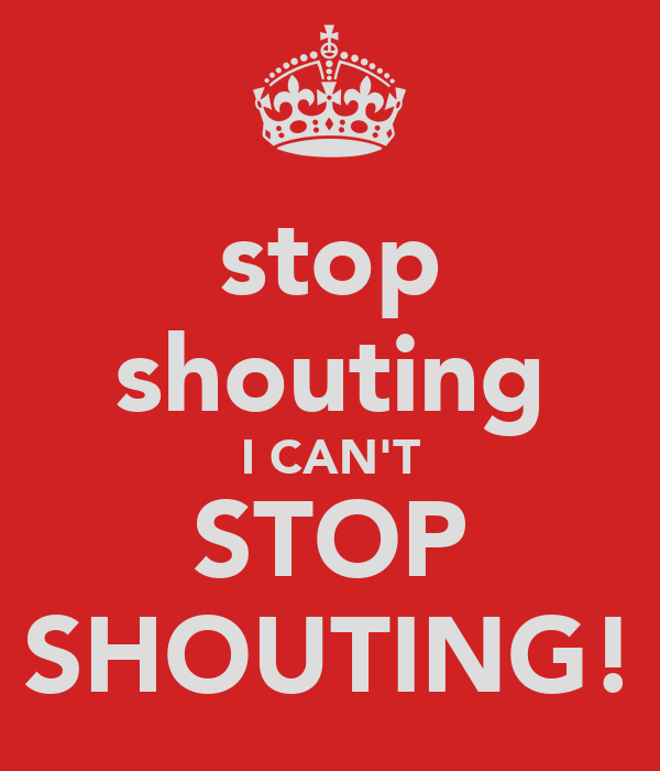 stop shouting I CAN'T STOP SHOUTING!