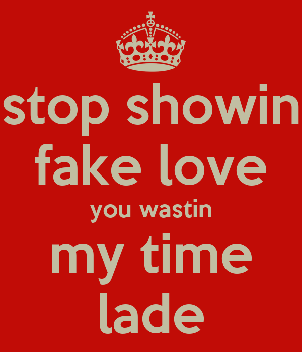 stop showin fake love you wastin my time lade