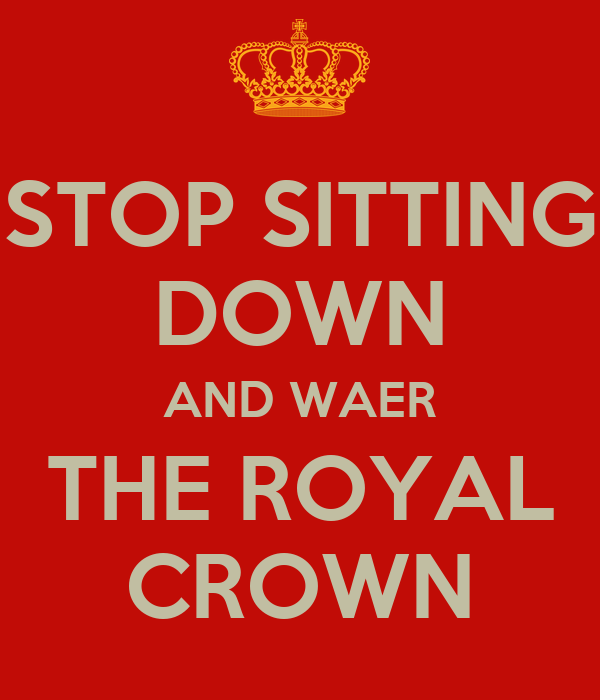 STOP SITTING DOWN AND WAER THE ROYAL CROWN