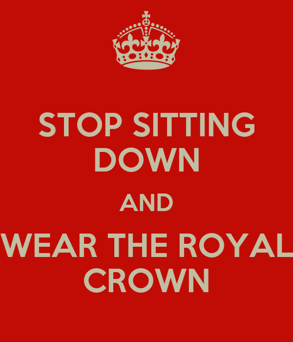 STOP SITTING DOWN AND WEAR THE ROYAL CROWN