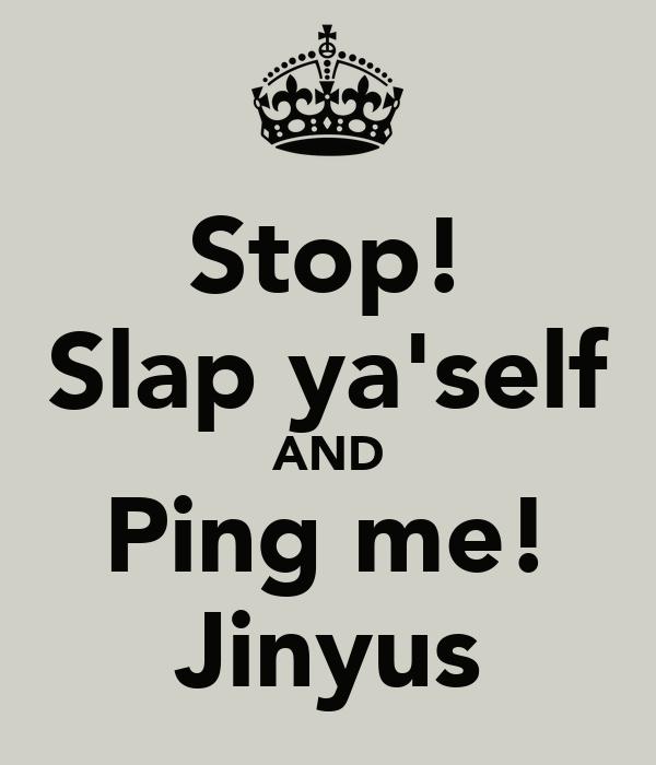 Stop! Slap ya'self AND Ping me! Jinyus