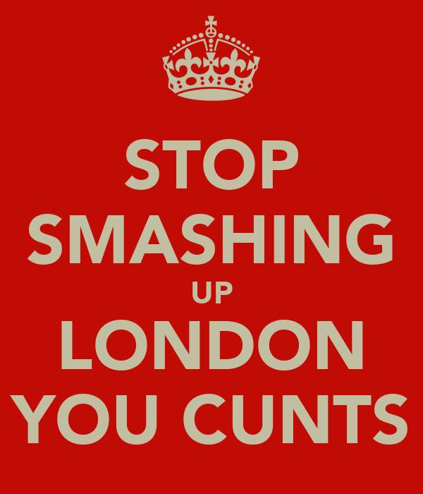 STOP SMASHING UP LONDON YOU CUNTS