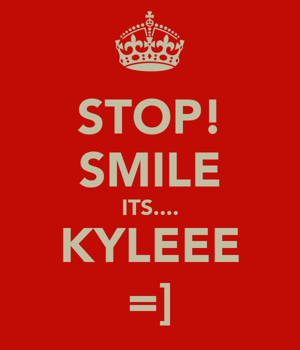 STOP! SMILE ITS.... KYLEEE =]