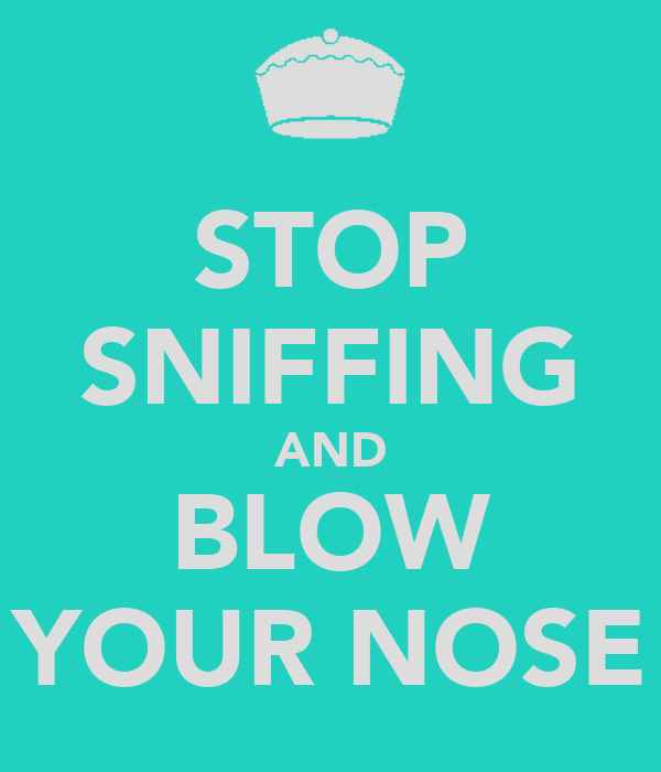 STOP SNIFFING AND BLOW YOUR NOSE