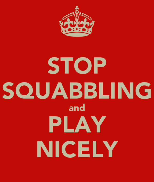 STOP SQUABBLING and PLAY NICELY