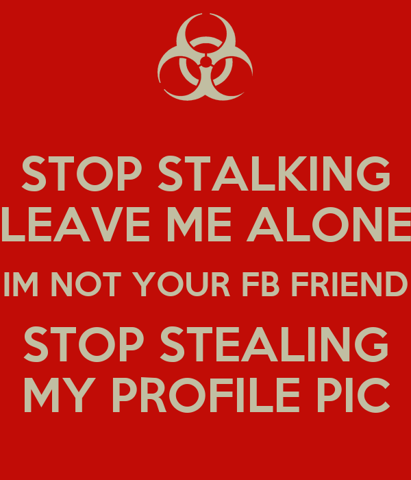 STOP STALKING LEAVE ME ALONE IM NOT YOUR FB FRIEND STOP STEALING MY PROFILE PIC