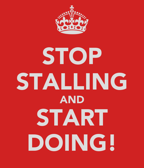 STOP STALLING AND START DOING!