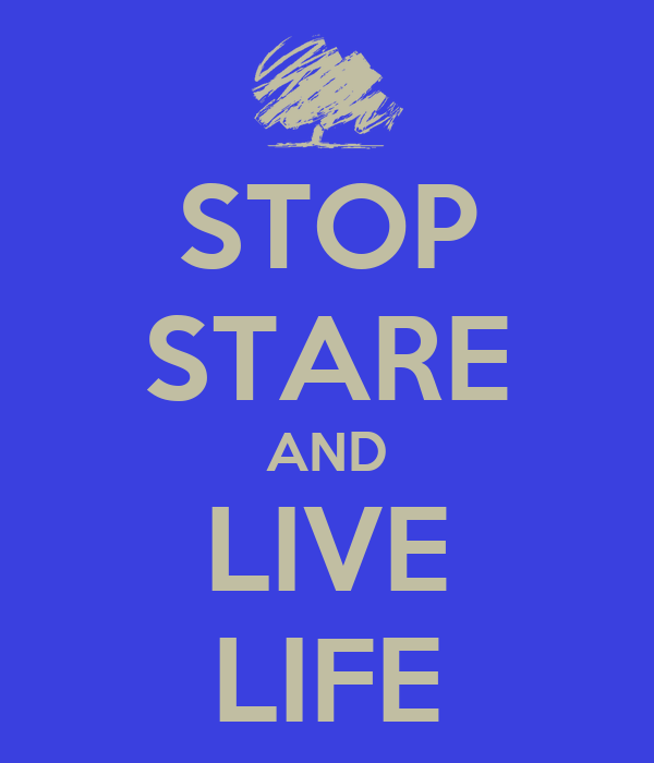 STOP STARE AND LIVE LIFE