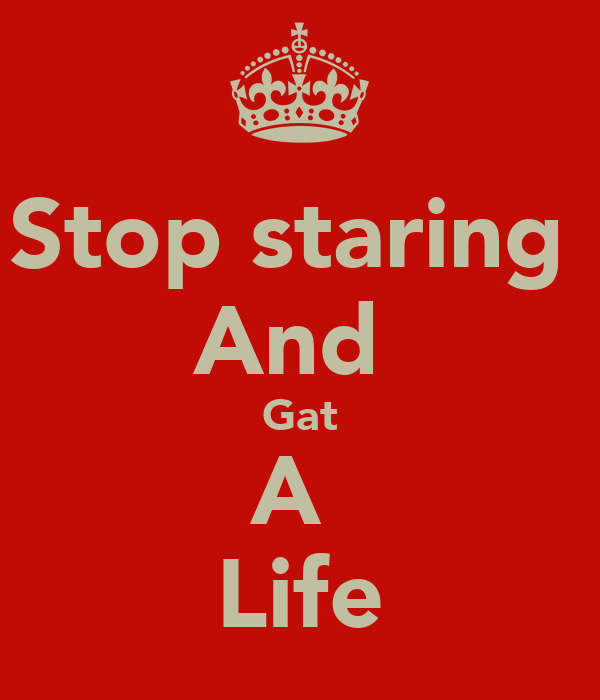 Stop staring  And  Gat A  Life