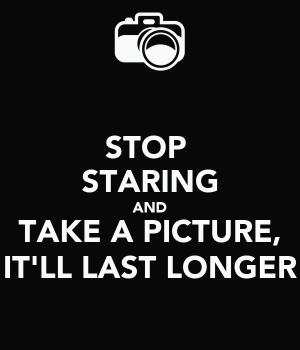 STOP  STARING AND TAKE A PICTURE, IT'LL LAST LONGER
