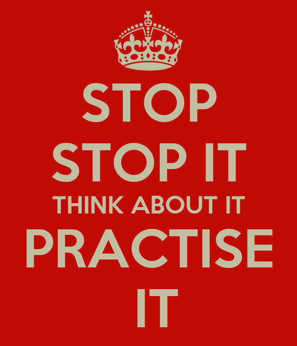 STOP STOP IT THINK ABOUT IT PRACTISE  IT