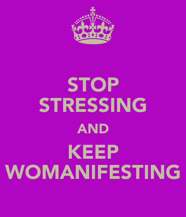 STOP STRESSING AND KEEP WOMANIFESTING