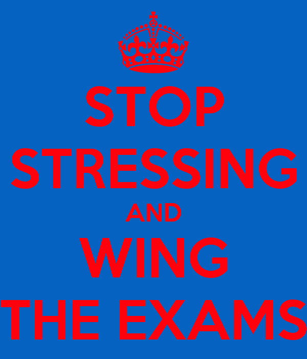 STOP STRESSING AND WING THE EXAMS