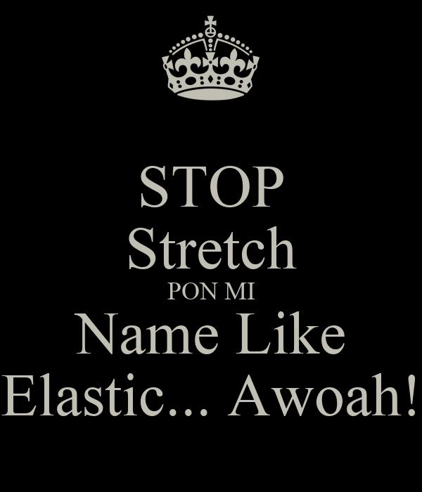 STOP Stretch PON MI Name Like Elastic... Awoah!
