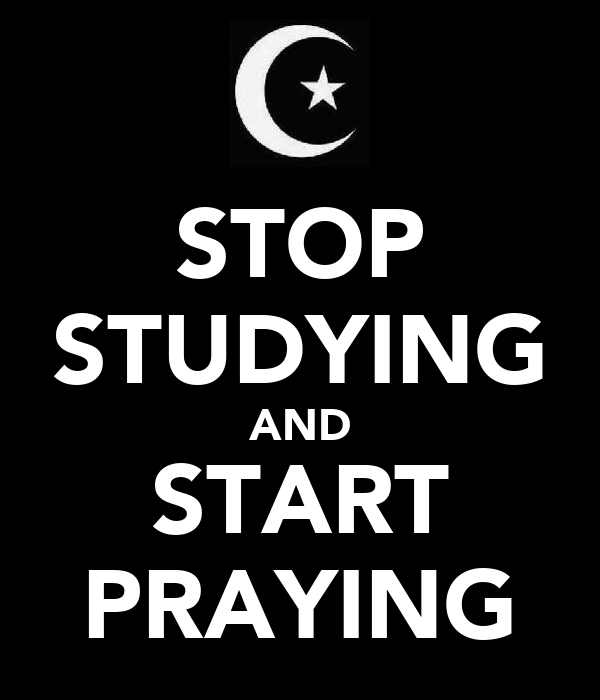 STOP STUDYING AND START PRAYING