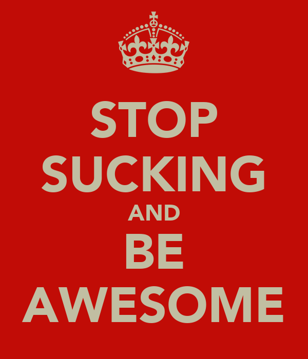 STOP SUCKING AND BE AWESOME
