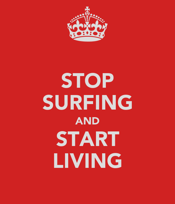 STOP SURFING AND START LIVING