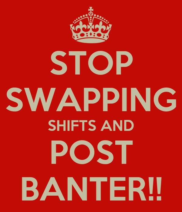 STOP SWAPPING SHIFTS AND POST BANTER!!