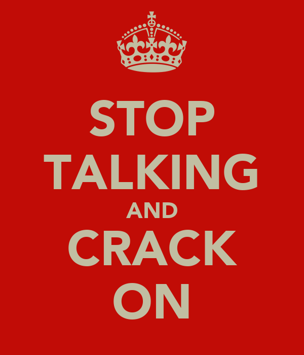 STOP TALKING AND CRACK ON