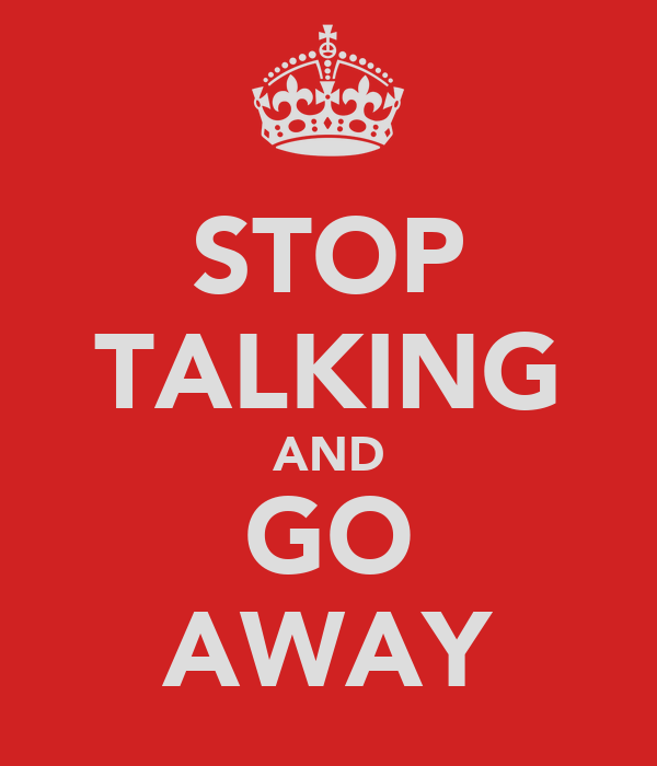 STOP TALKING AND GO AWAY