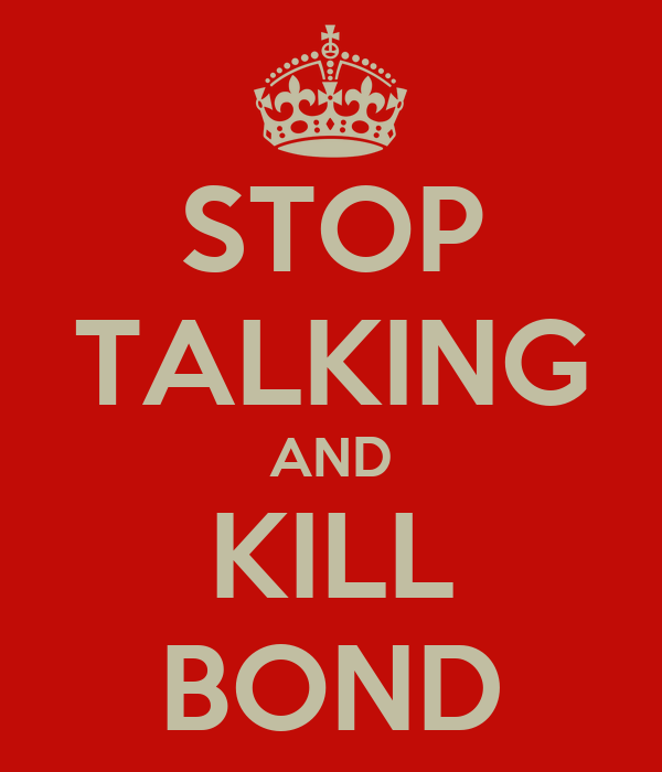 STOP TALKING AND KILL BOND
