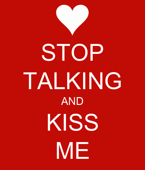 STOP TALKING AND KISS ME