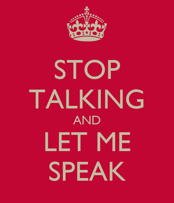 STOP TALKING AND LET ME SPEAK