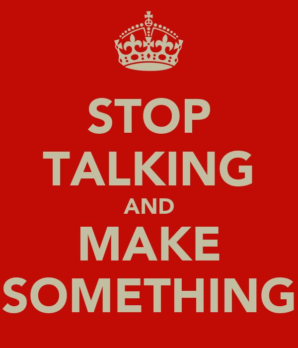 STOP TALKING AND MAKE SOMETHING