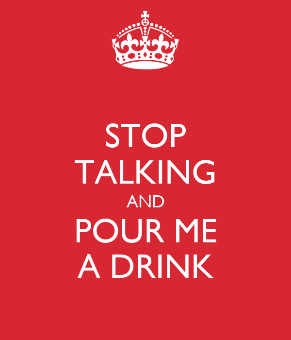 STOP TALKING AND POUR ME A DRINK