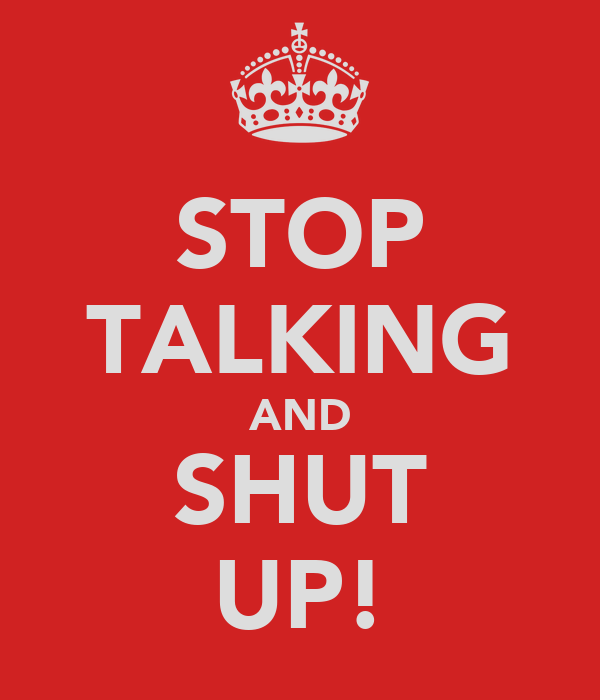 STOP TALKING AND SHUT UP!