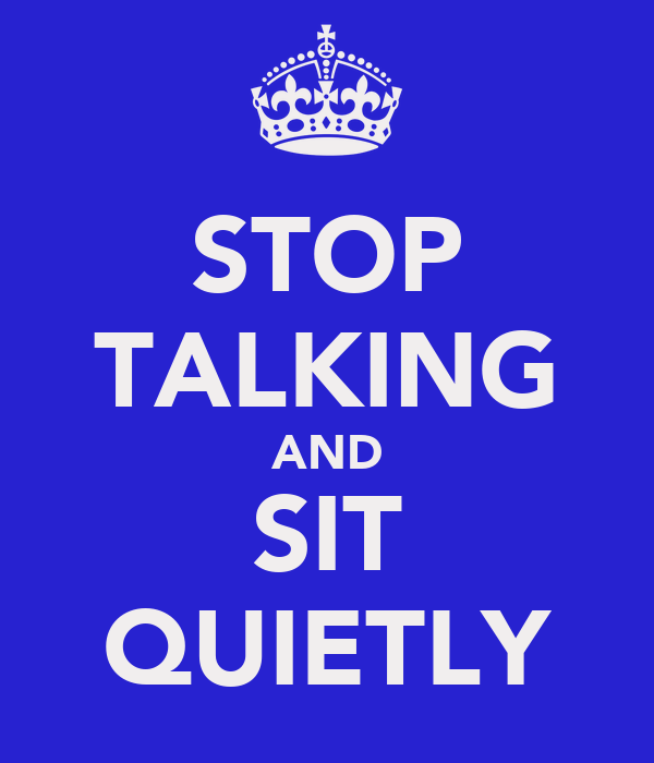 STOP TALKING AND SIT QUIETLY