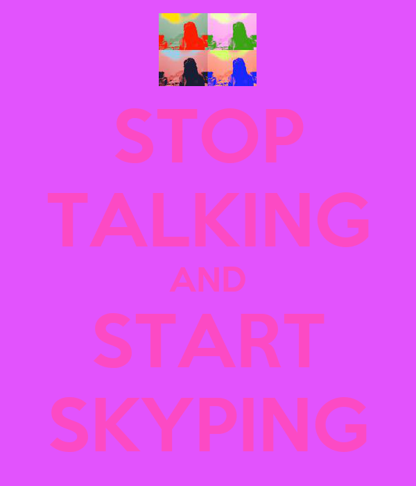 STOP TALKING AND START SKYPING