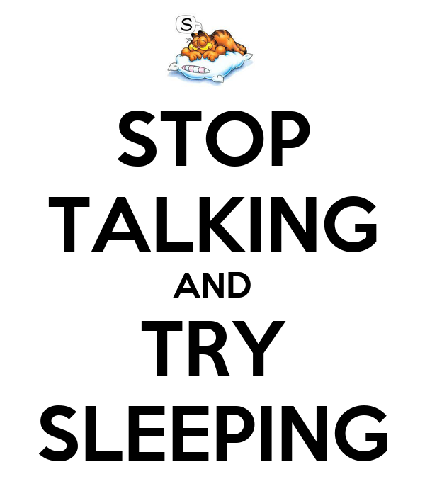 STOP TALKING AND TRY SLEEPING