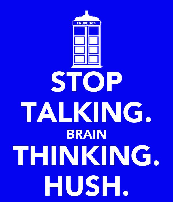 STOP TALKING. BRAIN THINKING. HUSH.