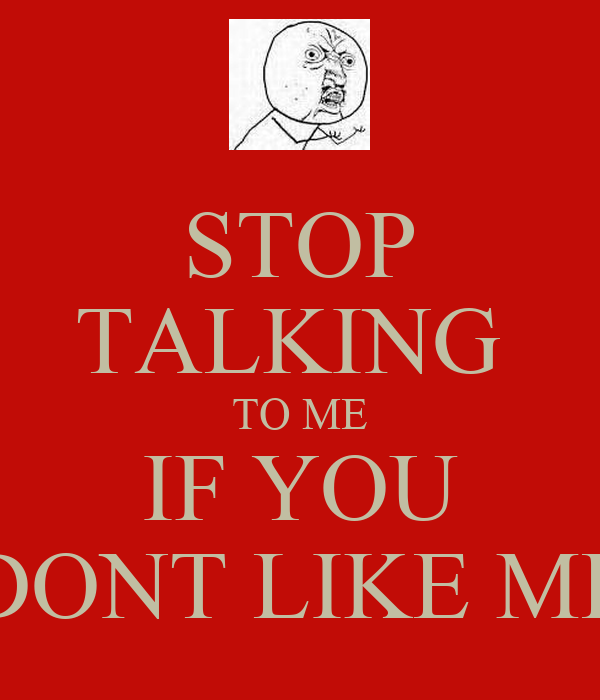 STOP TALKING  TO ME IF YOU DONT LIKE ME