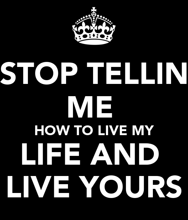 STOP TELLIN ME  HOW TO LIVE MY LIFE AND  LIVE YOURS