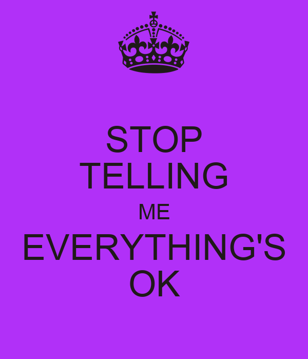 STOP TELLING ME EVERYTHING'S OK