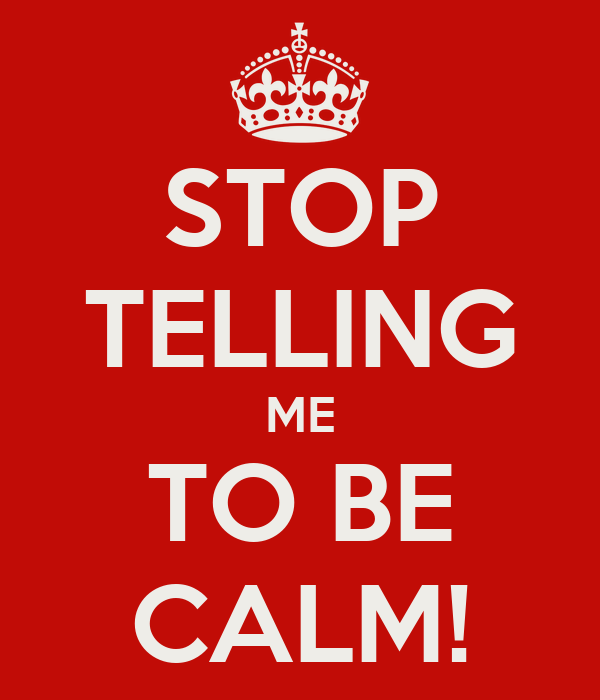 STOP TELLING ME TO BE CALM!