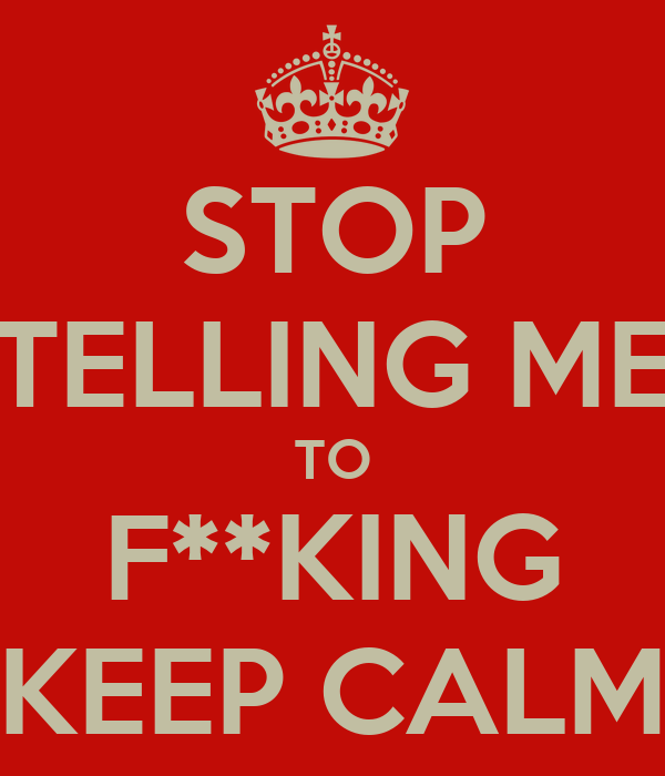 STOP TELLING ME TO F**KING KEEP CALM