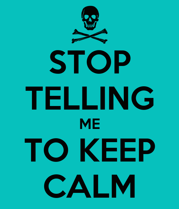 STOP TELLING ME TO KEEP CALM