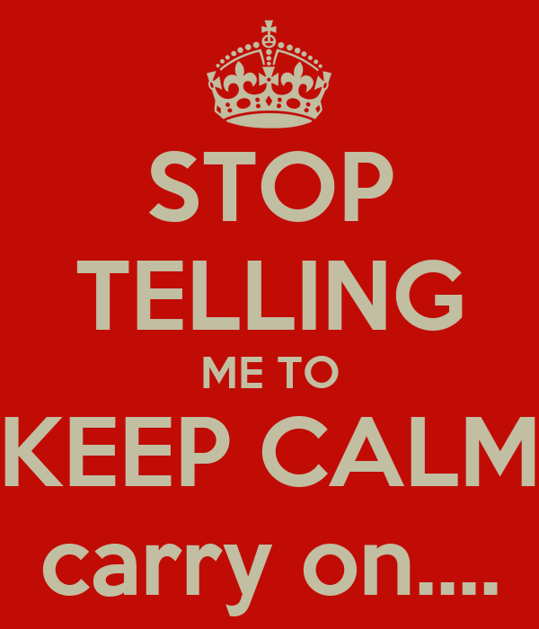 STOP TELLING ME TO KEEP CALM carry on....