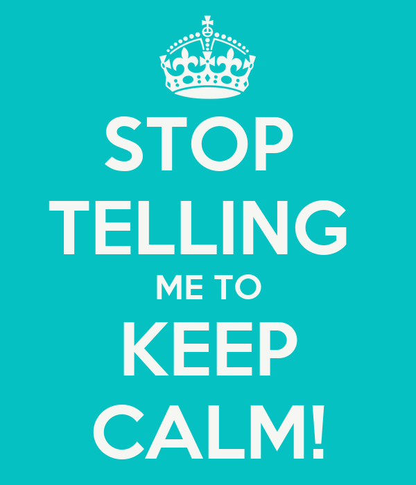 STOP  TELLING  ME TO KEEP CALM!