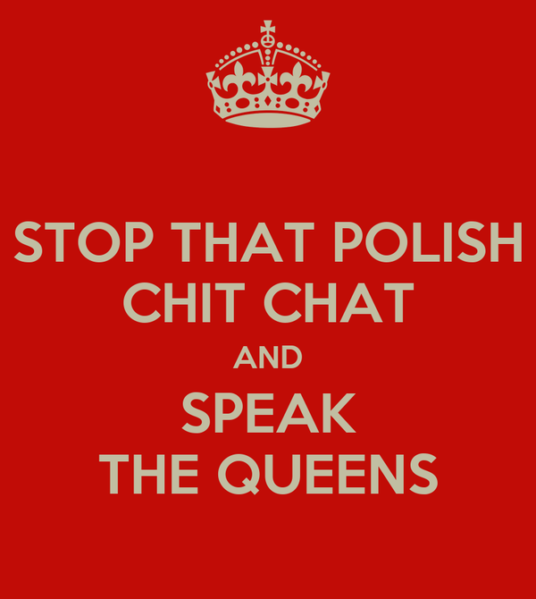 STOP THAT POLISH CHIT CHAT AND SPEAK THE QUEENS