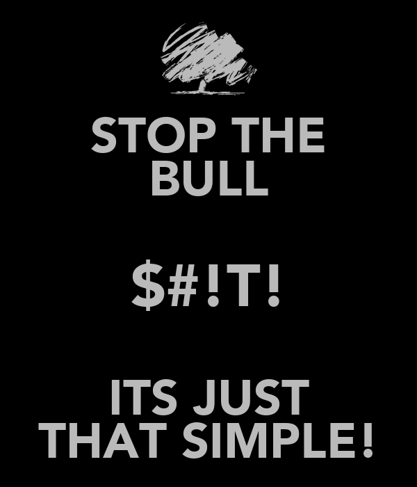 STOP THE BULL $#!T! ITS JUST THAT SIMPLE!