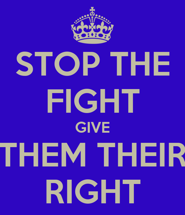 STOP THE FIGHT GIVE THEM THEIR RIGHT