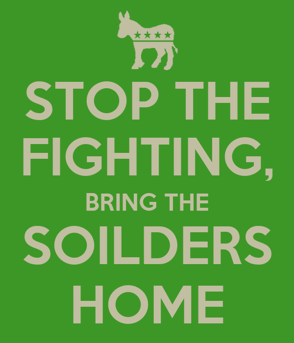 STOP THE FIGHTING, BRING THE SOILDERS HOME