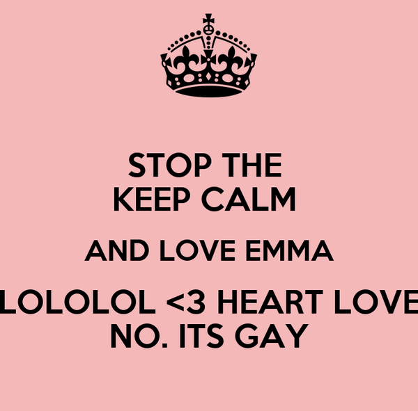 STOP THE  KEEP CALM  AND LOVE EMMA LOLOLOL <3 HEART LOVE NO. ITS GAY