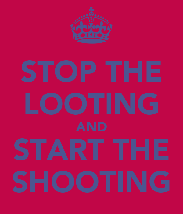 STOP THE LOOTING AND START THE SHOOTING