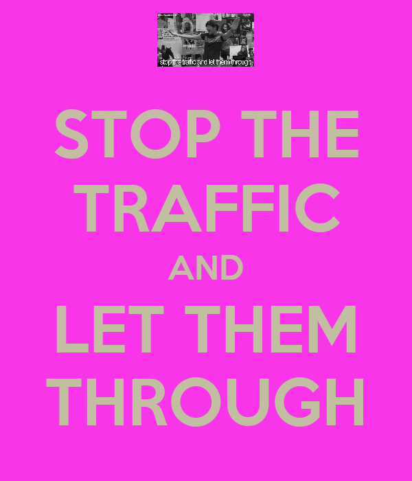STOP THE TRAFFIC AND LET THEM THROUGH